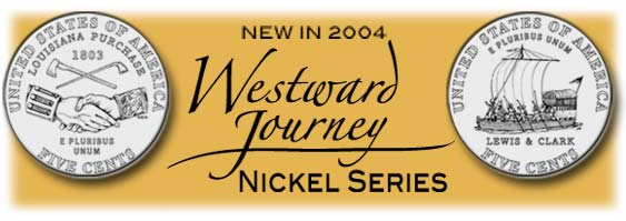 The new 2004 westward journey series  nickels. First out this year is the peace Louis and clark Louisiana Purchase nickel. Next up is the Keelboat reverse, then two new designs for 2005.